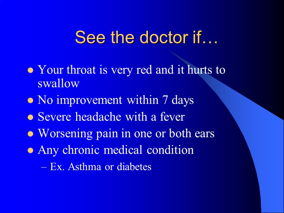 See the doctor if… Your throat is very red and it hurts to swallow No improvement within 7 days Severe headache with a fever Worsening pain in one or