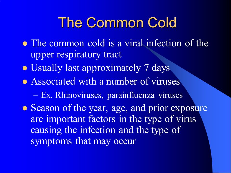 The Common Cold The common cold is a viral infection of the upper respiratory tract Usually last approximately 7 days Associated with a number of viruses –Ex.