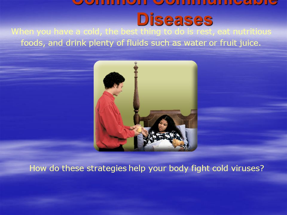 Common Communicable Diseases When you have a cold, the best thing to do is rest, eat nutritious foods, and drink plenty of fluids such as water or fru