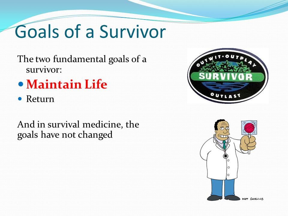 Goals of a Survivor The two fundamental goals of a survivor: Maintain Life Return And in survival medicine, the goals have not changed