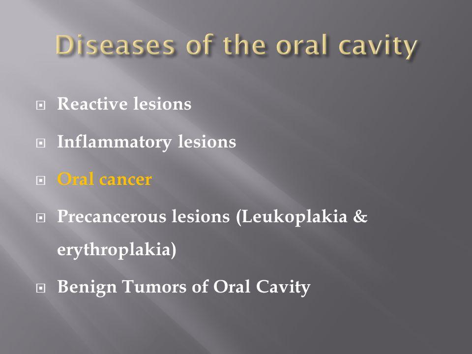  Reactive lesions  Inflammatory lesions  Oral cancer  Precancerous lesions (Leukoplakia & erythroplakia)  Benign Tumors of Oral Cavity