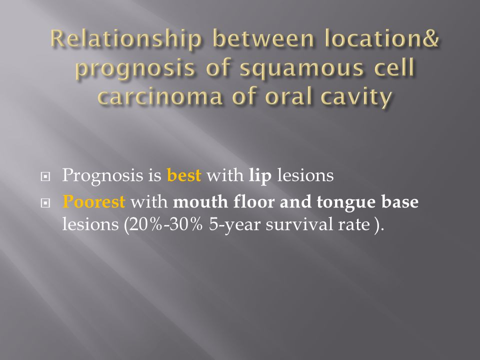  Prognosis is best with lip lesions  Poorest with mouth floor and tongue base lesions (20%-30% 5-year survival rate ).