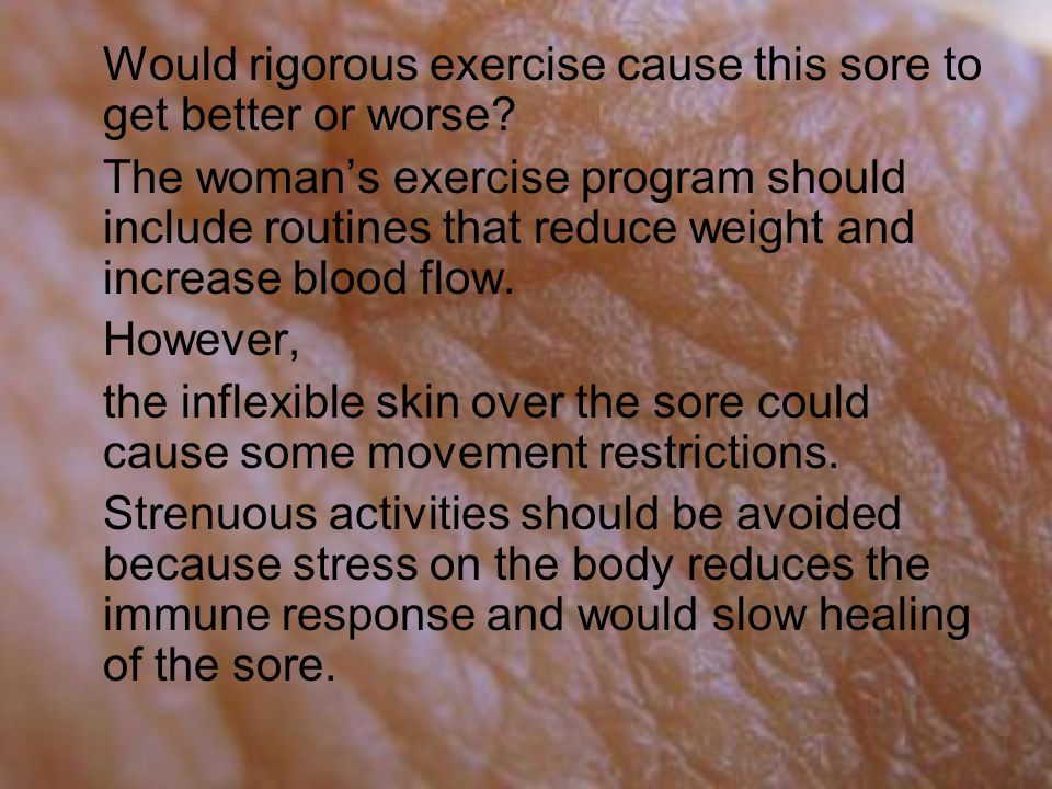 Would rigorous exercise cause this sore to get better or worse.