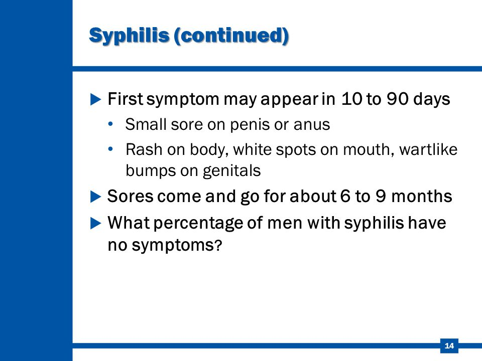 14 Syphilis (continued)  First symptom may appear in 10 to 90 days Small sore on penis or anus Rash on body, white spots on mouth, wartlike bumps on