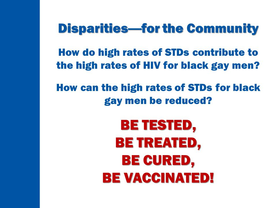 Disparities — for the Community How do high rates of STDs contribute to the high rates of HIV for black gay men? How can the high rates of STDs for bl