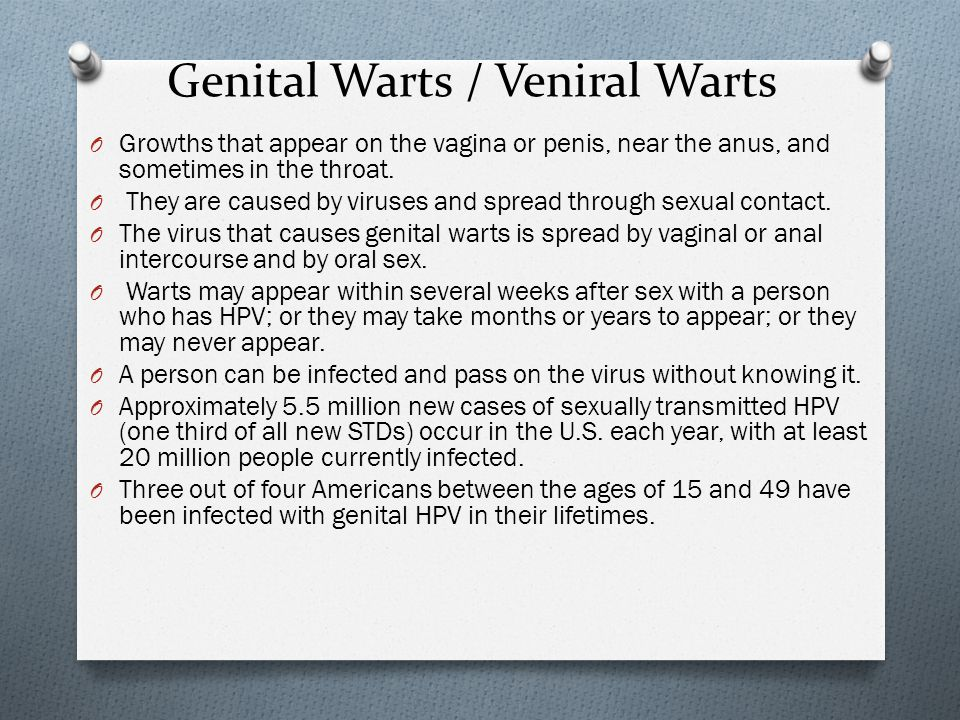 Genital Warts / Veniral Warts O Growths that appear on the vagina or penis, near the anus, and sometimes in the throat.