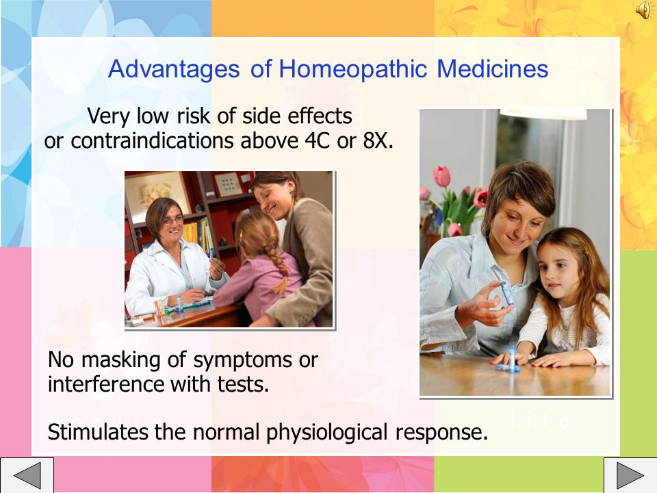 Advantages of Homeopathic Medicines Very low risk of side effects or contraindications above 4C or 8X.