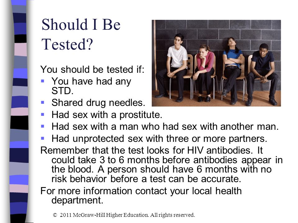 Should I Be Tested? You should be tested if:  You have had any STD.  Shared drug needles.  Had sex with a prostitute.  Had sex with a man who had