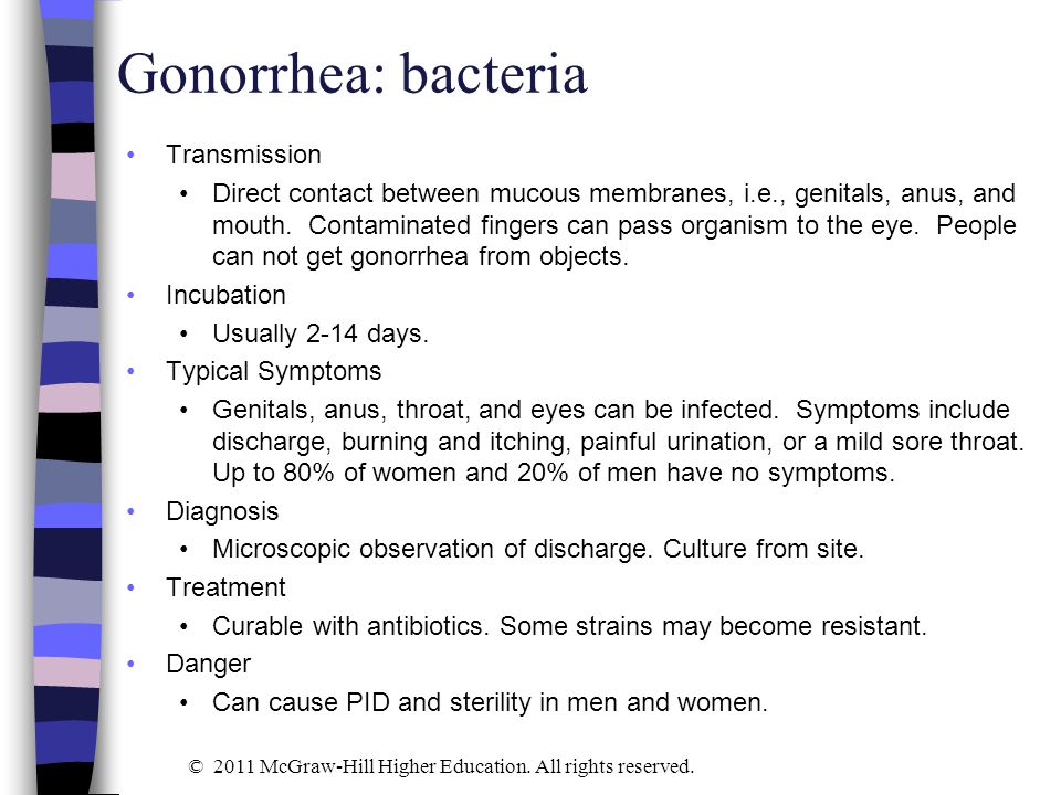 Gonorrhea: bacteria Transmission Direct contact between mucous membranes, i.e., genitals, anus, and mouth. Contaminated fingers can pass organism to t