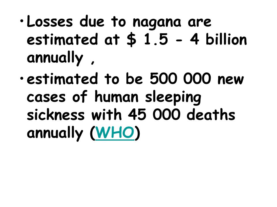 Losses due to nagana are estimated at $ 1.5 - 4 billion annually, estimated to be 500 000 new cases of human sleeping sickness with 45 000 deaths annually (WHO)WHO