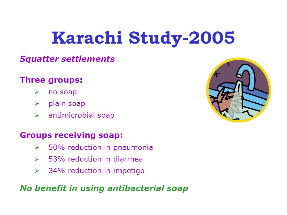 Karachi Study-2005 Squatter settlements Three groups:  no soap  plain soap  antimicrobial soap Groups receiving soap:  50% reduction in pneumonia  53% reduction in diarrhea  34% reduction in impetigo No benefit in using antibacterial soap