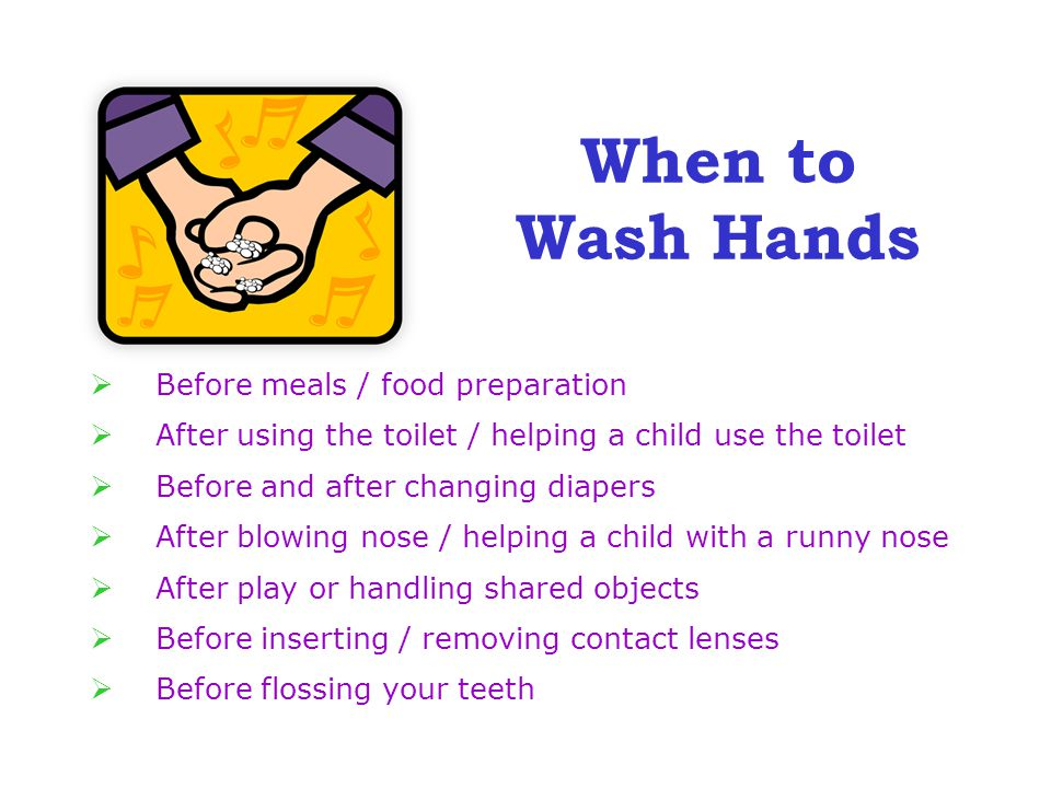  Before meals / food preparation  After using the toilet / helping a child use the toilet  Before and after changing diapers  After blowing nose / helping a child with a runny nose  After play or handling shared objects  Before inserting / removing contact lenses  Before flossing your teeth When to Wash Hands