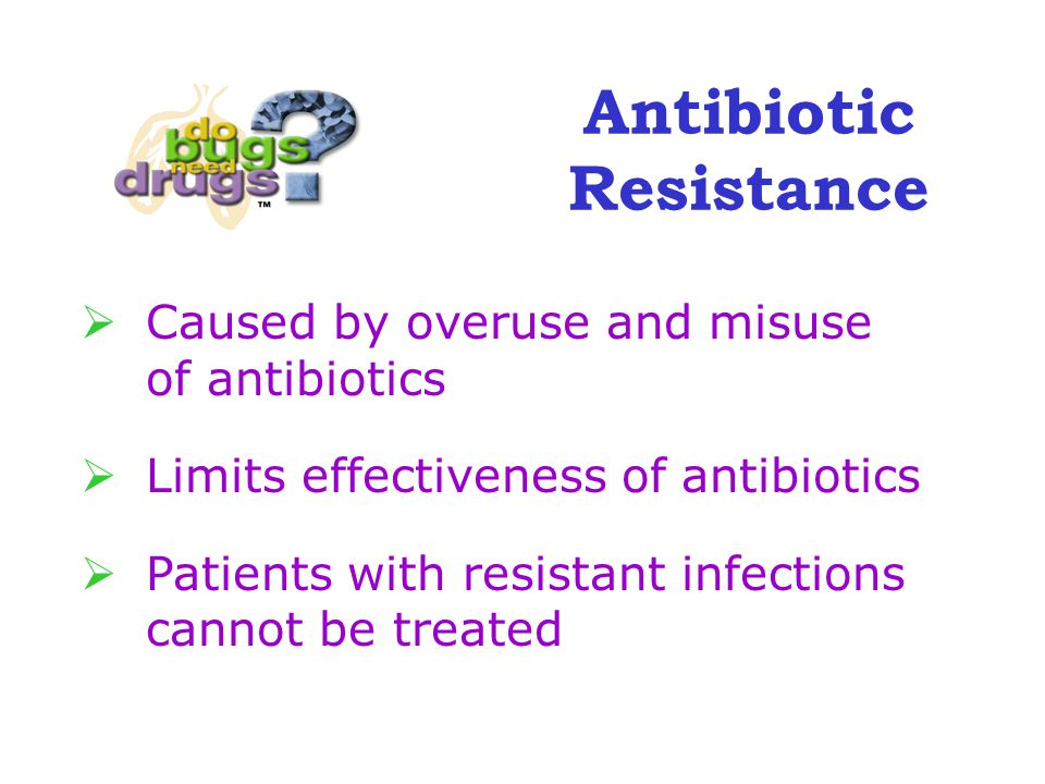  Caused by overuse and misuse of antibiotics  Limits effectiveness of antibiotics  Patients with resistant infections cannot be treated Antibiotic Resistance