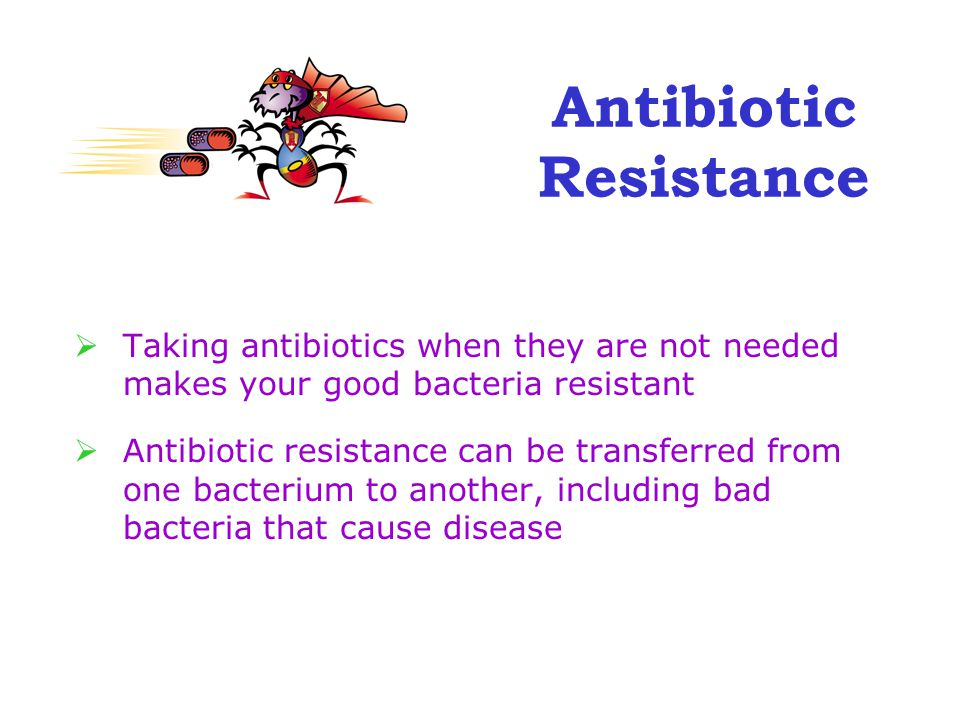 Antibiotic Resistance  Taking antibiotics when they are not needed makes your good bacteria resistant  Antibiotic resistance can be transferred from one bacterium to another, including bad bacteria that cause disease