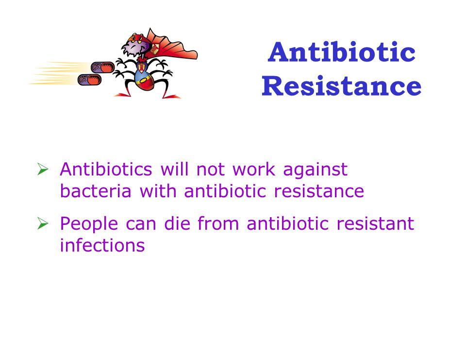 Antibiotic Resistance  Antibiotics will not work against bacteria with antibiotic resistance  People can die from antibiotic resistant infections