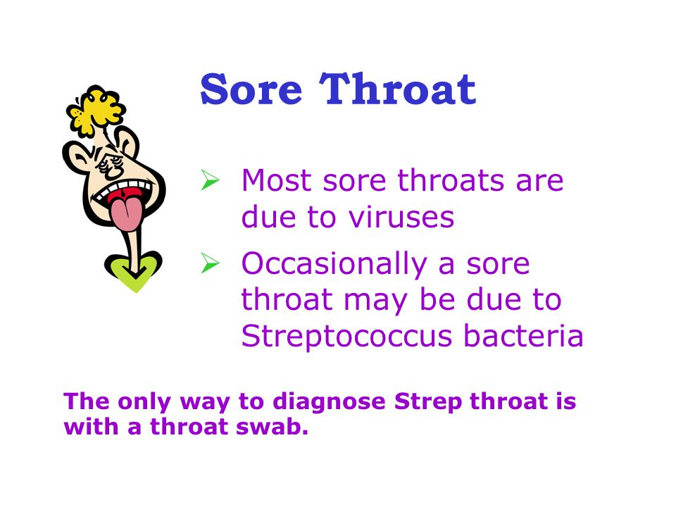 Sore Throat  Most sore throats are due to viruses  Occasionally a sore throat may be due to Streptococcus bacteria The only way to diagnose Strep throat is with a throat swab.
