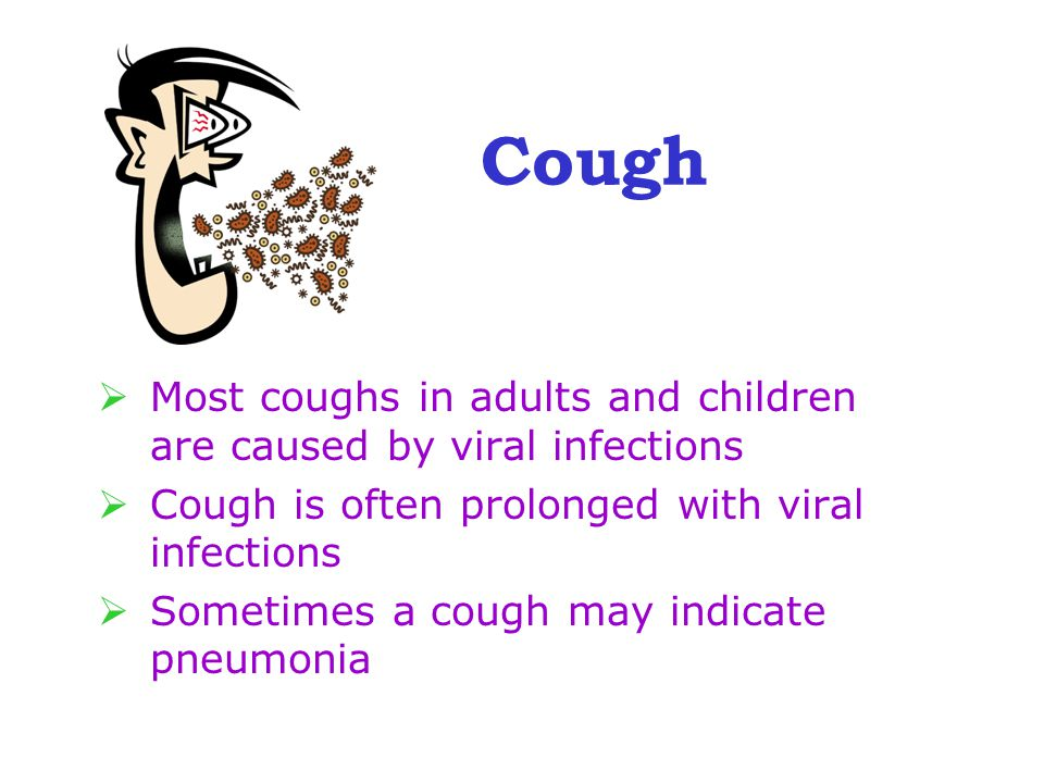 Cough  Most coughs in adults and children are caused by viral infections  Cough is often prolonged with viral infections  Sometimes a cough may indicate pneumonia