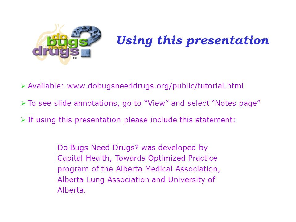 Using this presentation  Available: www.dobugsneeddrugs.org/public/tutorial.html  To see slide annotations, go to View and select Notes page  If using this presentation please include this statement: Do Bugs Need Drugs.