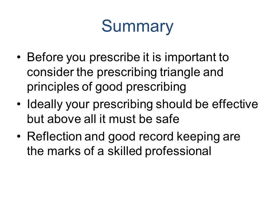 Summary Before you prescribe it is important to consider the prescribing triangle and principles of good prescribing Ideally your prescribing should b