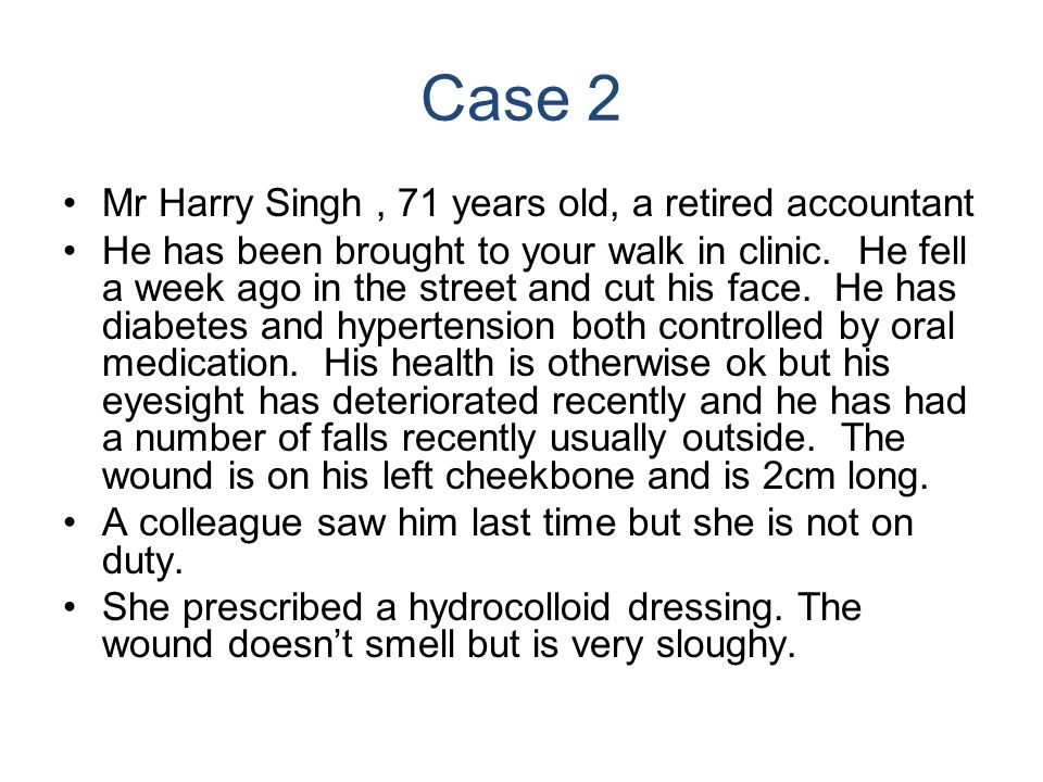 Case 2 Mr Harry Singh, 71 years old, a retired accountant He has been brought to your walk in clinic. He fell a week ago in the street and cut his fac
