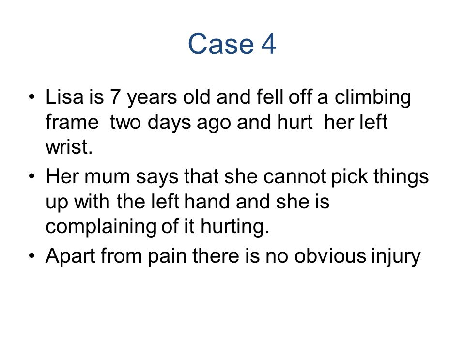 Case 4 Lisa is 7 years old and fell off a climbing frame two days ago and hurt her left wrist. Her mum says that she cannot pick things up with the le