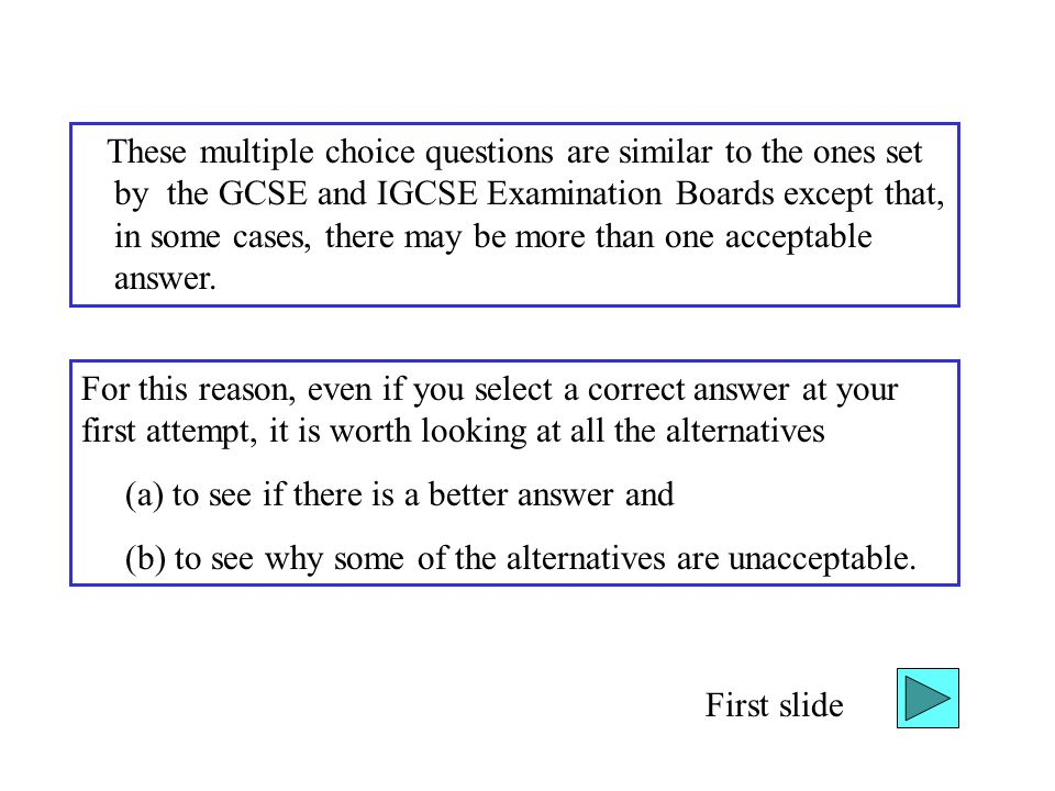 These multiple choice questions are similar to the ones set by the GCSE and IGCSE Examination Boards except that, in some cases, there may be more tha
