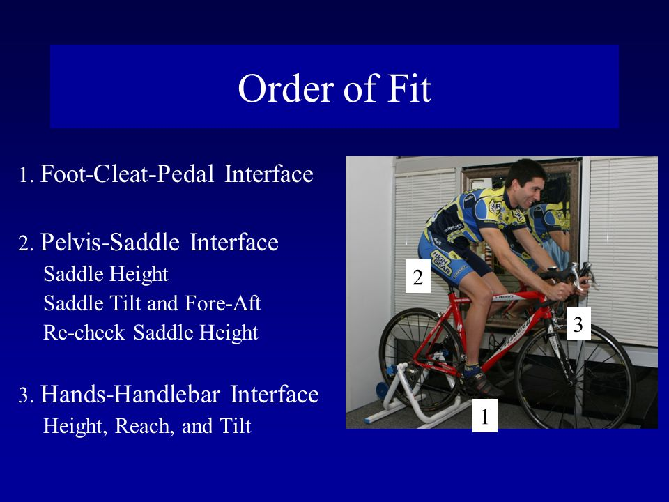 Order of Fit 1. Foot-Cleat-Pedal Interface 2. Pelvis-Saddle Interface Saddle Height Saddle Tilt and Fore-Aft Re-check Saddle Height 3. Hands-Handlebar