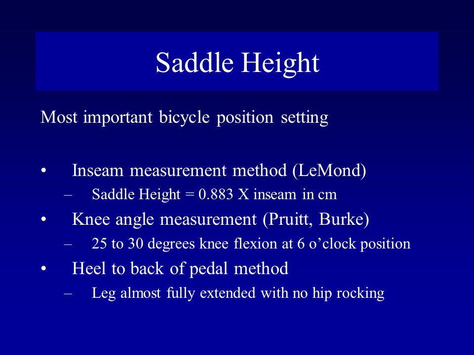 Saddle Height Most important bicycle position setting Inseam measurement method (LeMond) –Saddle Height = 0.883 X inseam in cm Knee angle measurement