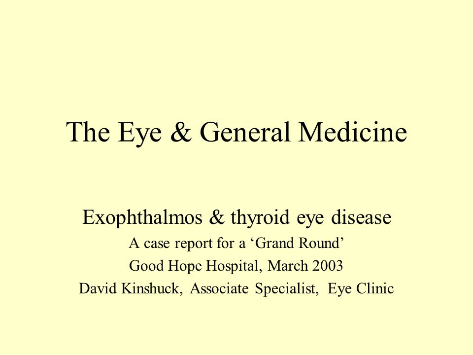 The Eye & General Medicine Exophthalmos & thyroid eye disease A case report for a 'Grand Round' Good Hope Hospital, March 2003 David Kinshuck, Associate Specialist, Eye Clinic