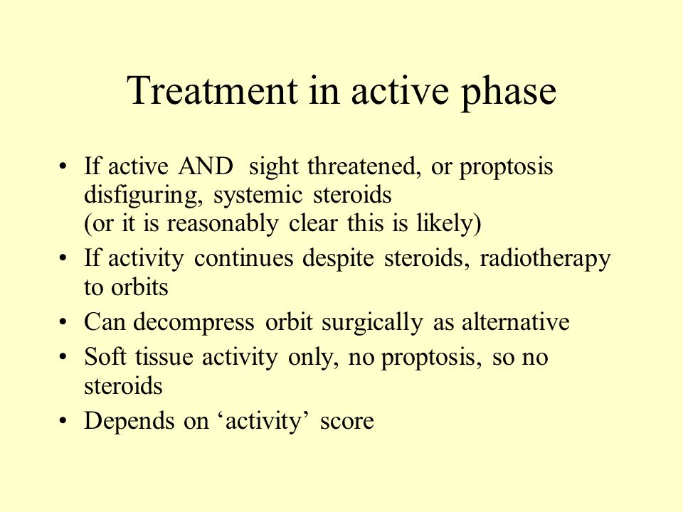 Treatment in active phase If active AND sight threatened, or proptosis disfiguring, systemic steroids (or it is reasonably clear this is likely) If activity continues despite steroids, radiotherapy to orbits Can decompress orbit surgically as alternative Soft tissue activity only, no proptosis, so no steroids Depends on 'activity' score
