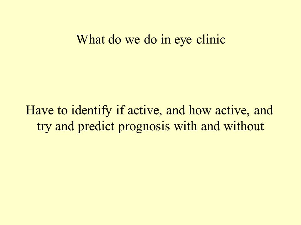 What do we do in eye clinic Have to identify if active, and how active, and try and predict prognosis with and without
