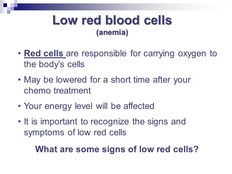 Low red blood cells (anemia) Red cells are responsible for carrying oxygen to the body's cells May be lowered for a short time after your chemo treatm