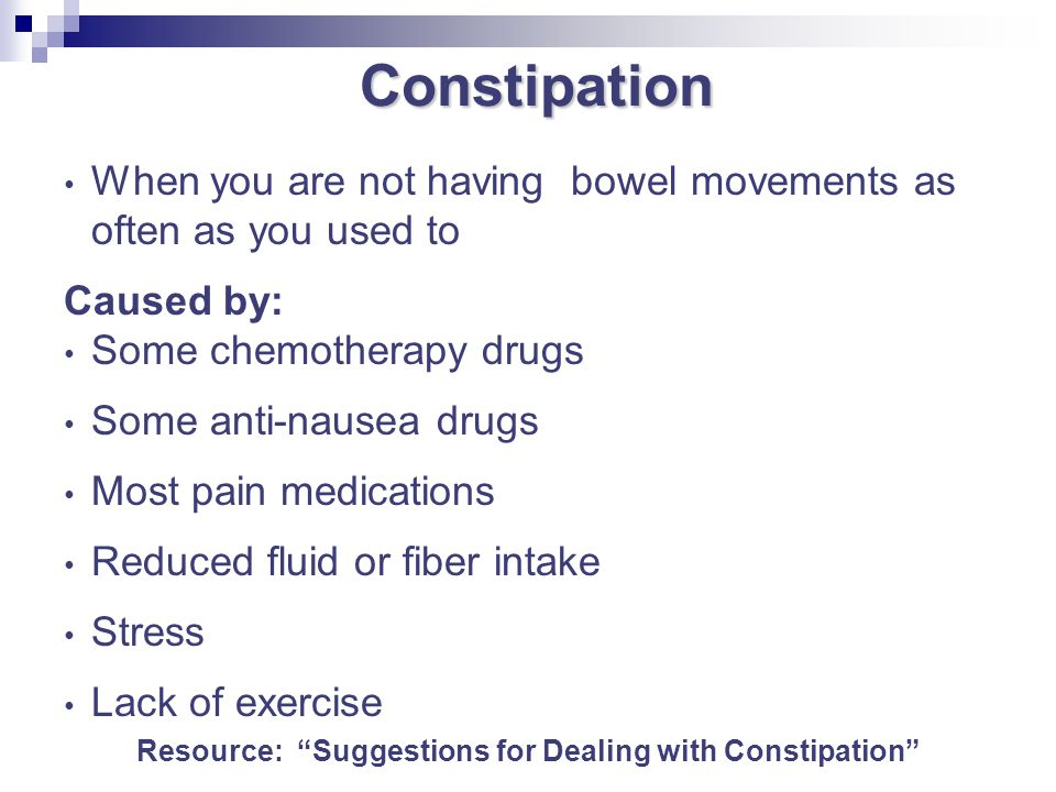 Constipation Constipation When you are not having bowel movements as often as you used to Caused by: Some chemotherapy drugs Some anti-nausea drugs Mo
