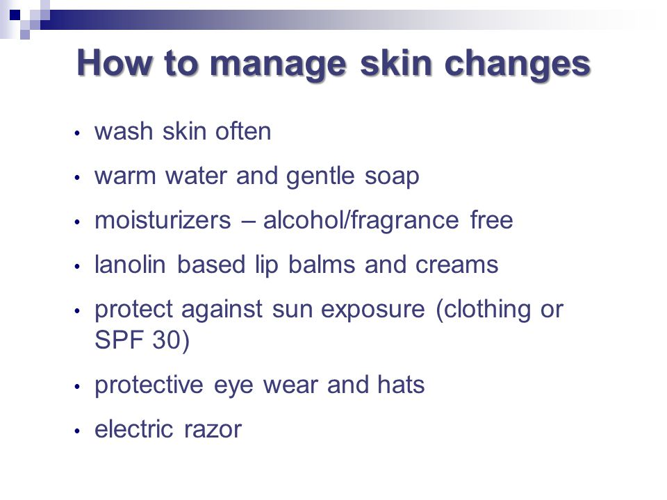 How to manage skin changes wash skin often warm water and gentle soap moisturizers – alcohol/fragrance free lanolin based lip balms and creams protect