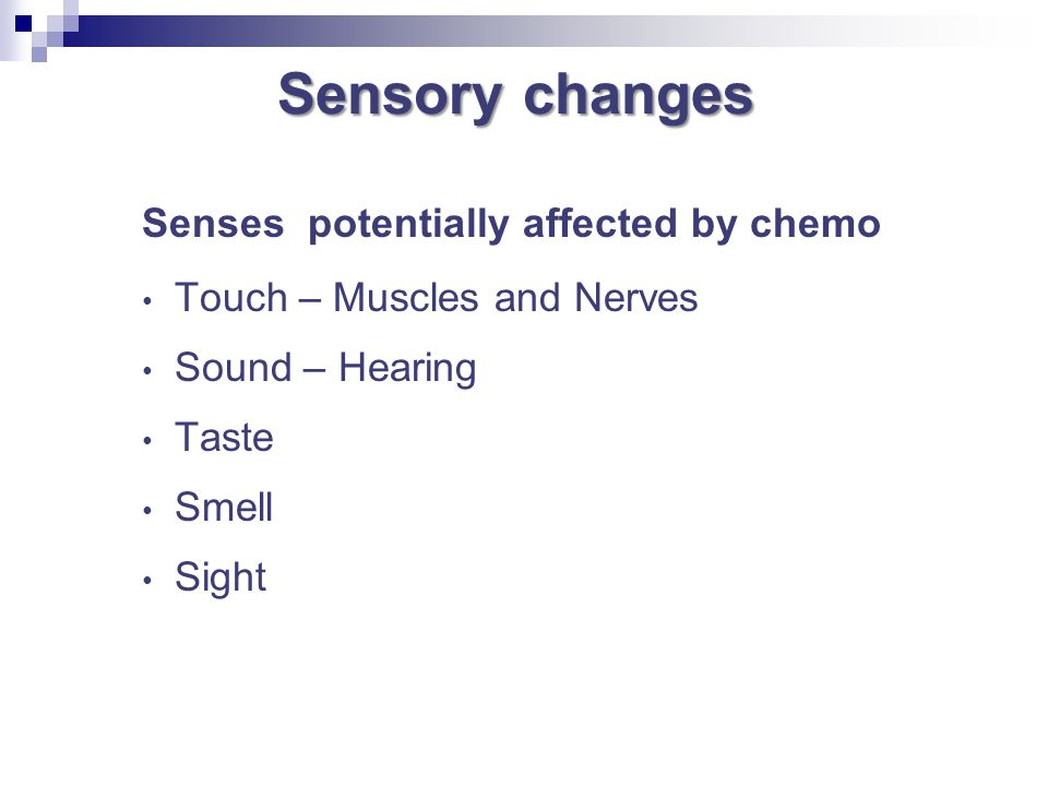 Sensory changes Senses potentially affected by chemo Touch – Muscles and Nerves Sound – Hearing Taste Smell Sight