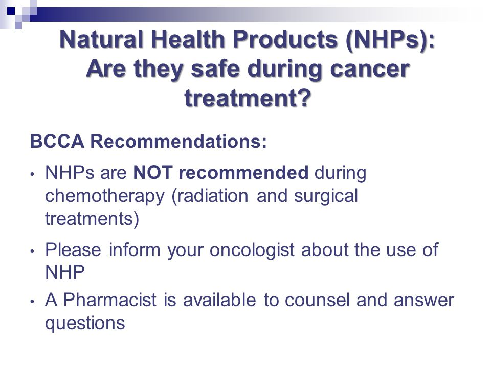 Natural Health Products (NHPs): Are they safe during cancer treatment? BCCA Recommendations: NHPs are NOT recommended during chemotherapy (radiation a