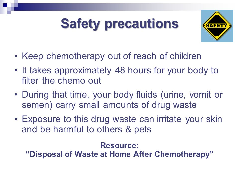 Safety precautions Keep chemotherapy out of reach of children It takes approximately 48 hours for your body to filter the chemo out During that time,