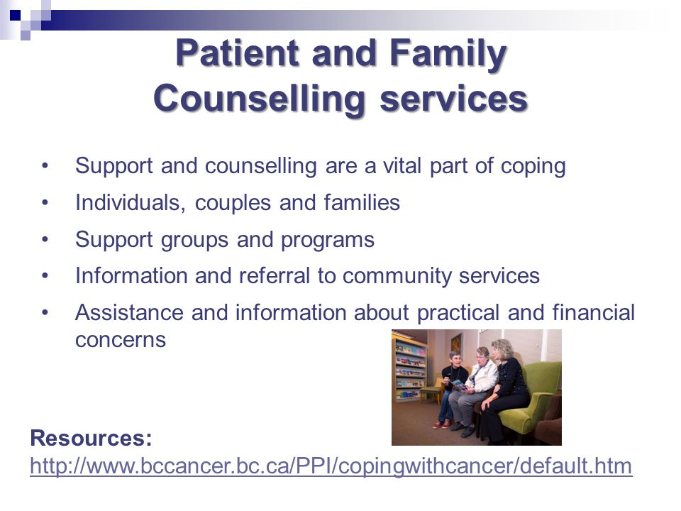 Patient and Family Counselling services Support and counselling are a vital part of coping Individuals, couples and families Support groups and progra