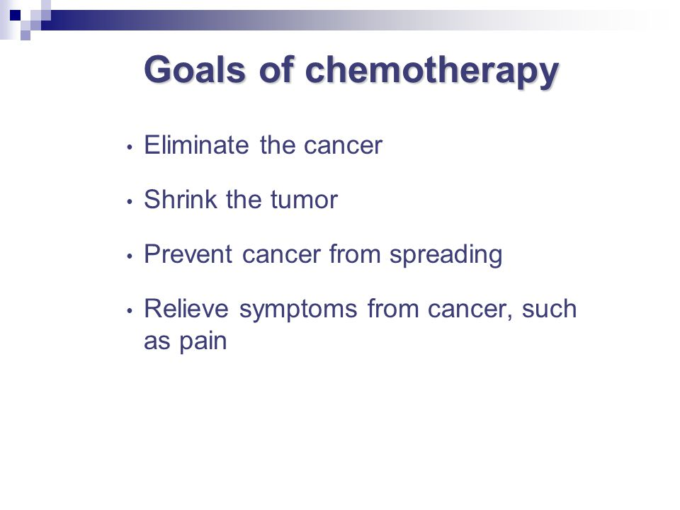 Goals of chemotherapy Eliminate the cancer Shrink the tumor Prevent cancer from spreading Relieve symptoms from cancer, such as pain