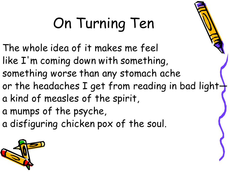 On Turning Ten The whole idea of it makes me feel like I'm coming down with something, something worse than any stomach ache or the headaches I get fr
