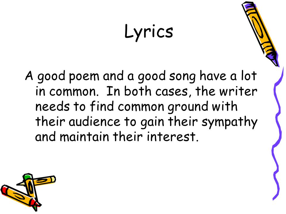 Lyrics A good poem and a good song have a lot in common. In both cases, the writer needs to find common ground with their audience to gain their sympa