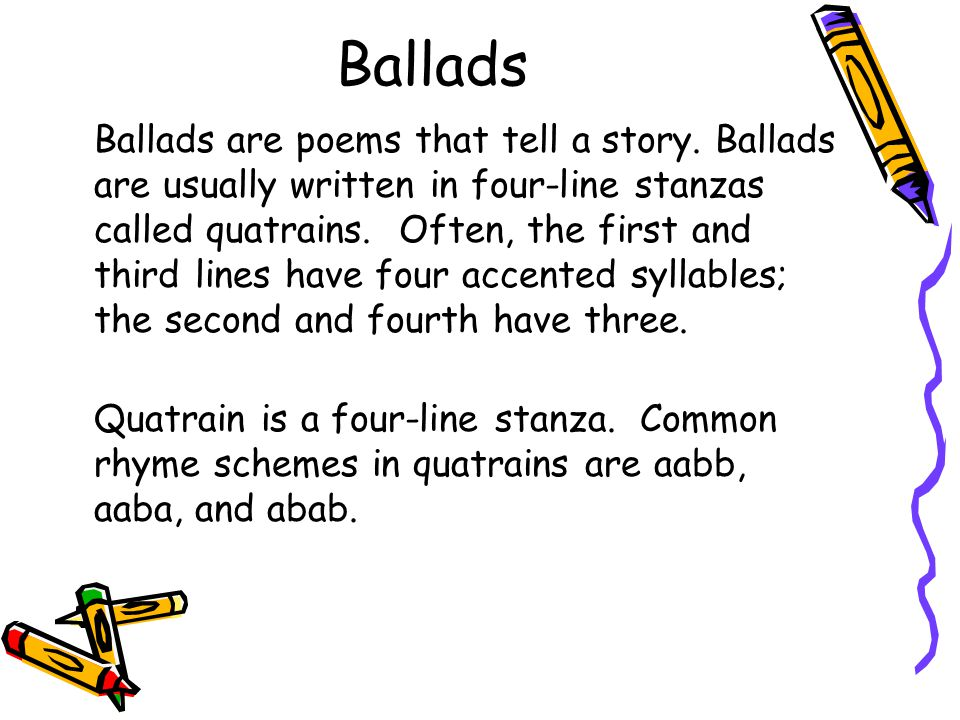 Ballads Ballads are poems that tell a story. Ballads are usually written in four-line stanzas called quatrains. Often, the first and third lines have
