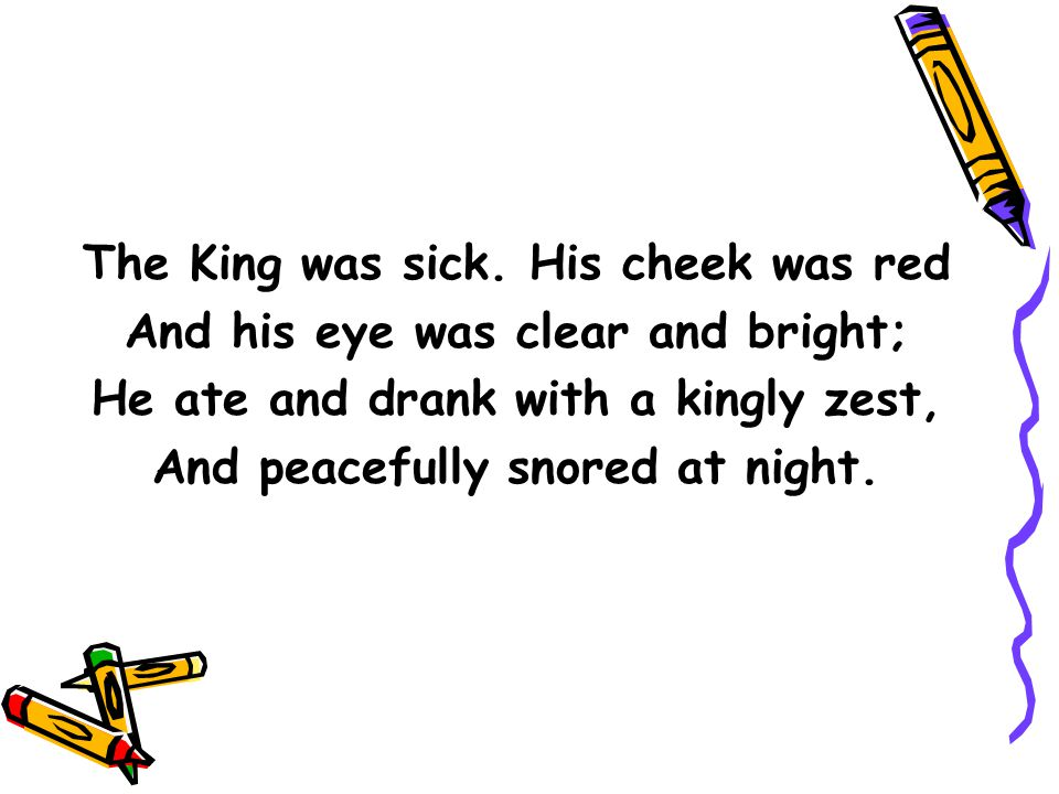 The King was sick. His cheek was red And his eye was clear and bright; He ate and drank with a kingly zest, And peacefully snored at night.