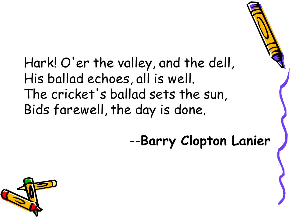 Hark! O'er the valley, and the dell, His ballad echoes, all is well. The cricket's ballad sets the sun, Bids farewell, the day is done. --Barry Clopto