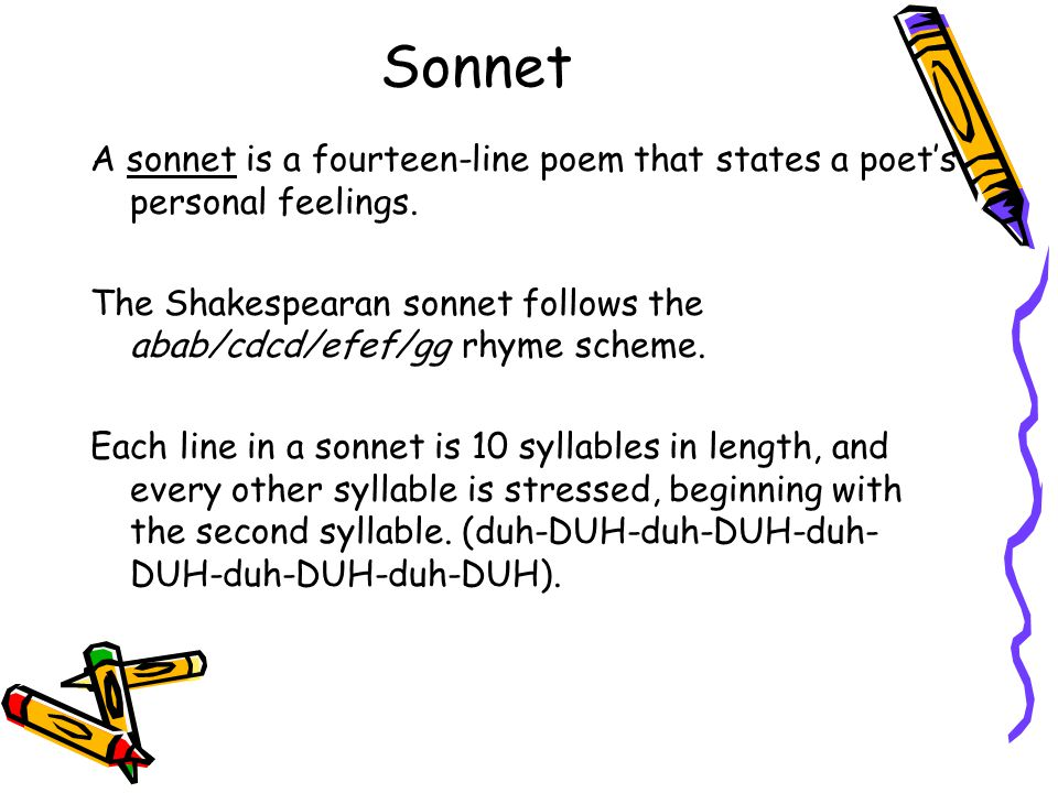 Sonnet A sonnet is a fourteen-line poem that states a poet's personal feelings. The Shakespearan sonnet follows the abab/cdcd/efef/gg rhyme scheme. Ea
