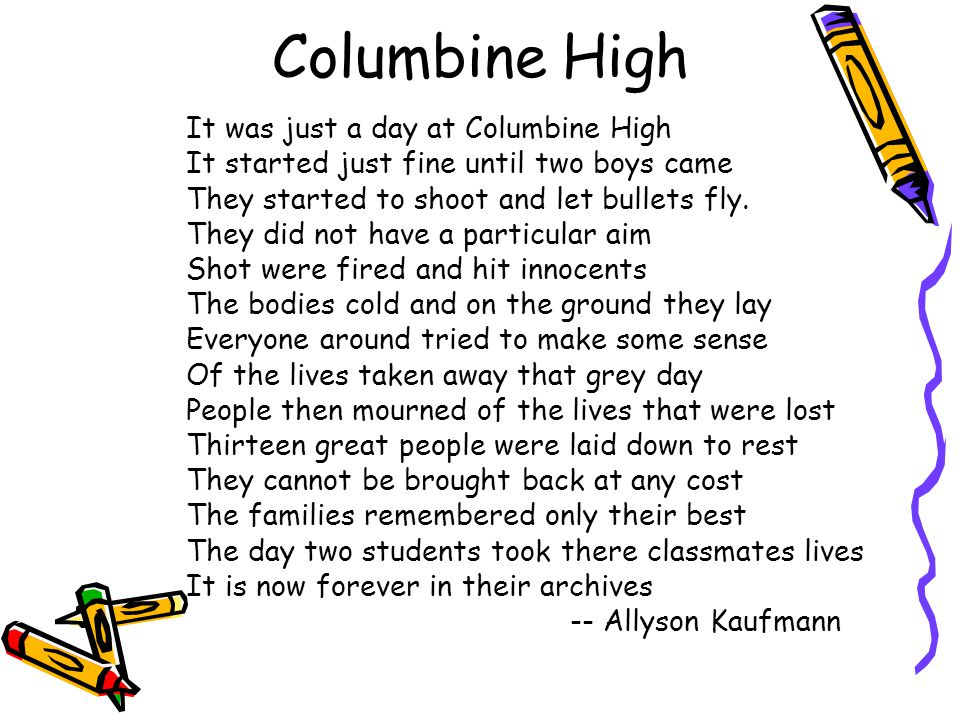 Columbine High It was just a day at Columbine High It started just fine until two boys came They started to shoot and let bullets fly. They did not ha