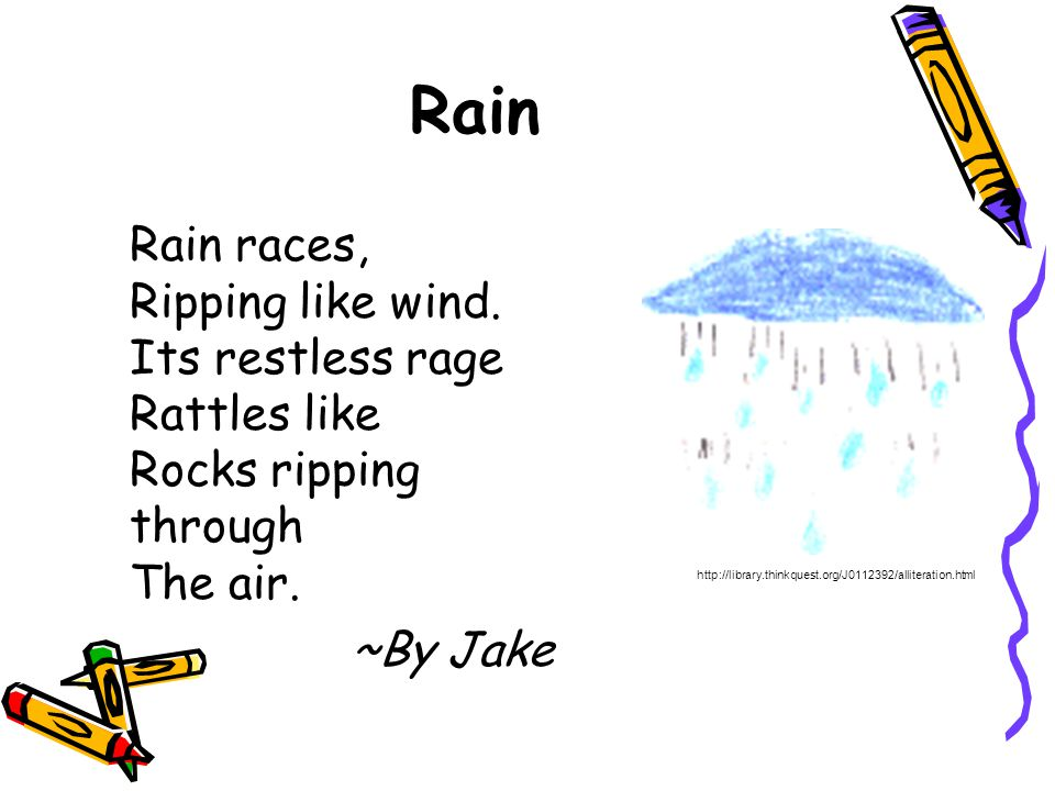 Rain Rain races, Ripping like wind. Its restless rage Rattles like Rocks ripping through The air. ~By Jake http://library.thinkquest.org/J0112392/alli