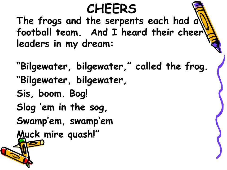 "CHEERS The frogs and the serpents each had a football team. And I heard their cheer leaders in my dream: ""Bilgewater, bilgewater,"" called the frog. ""B"