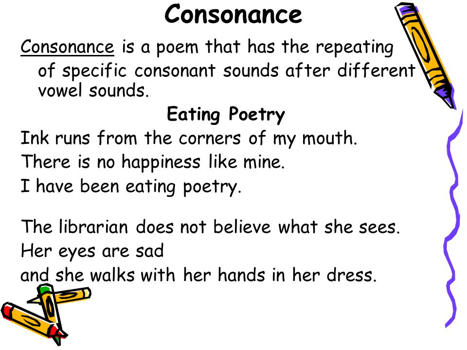 Consonance Consonance is a poem that has the repeating of specific consonant sounds after different vowel sounds. Eating Poetry Ink runs from the corn