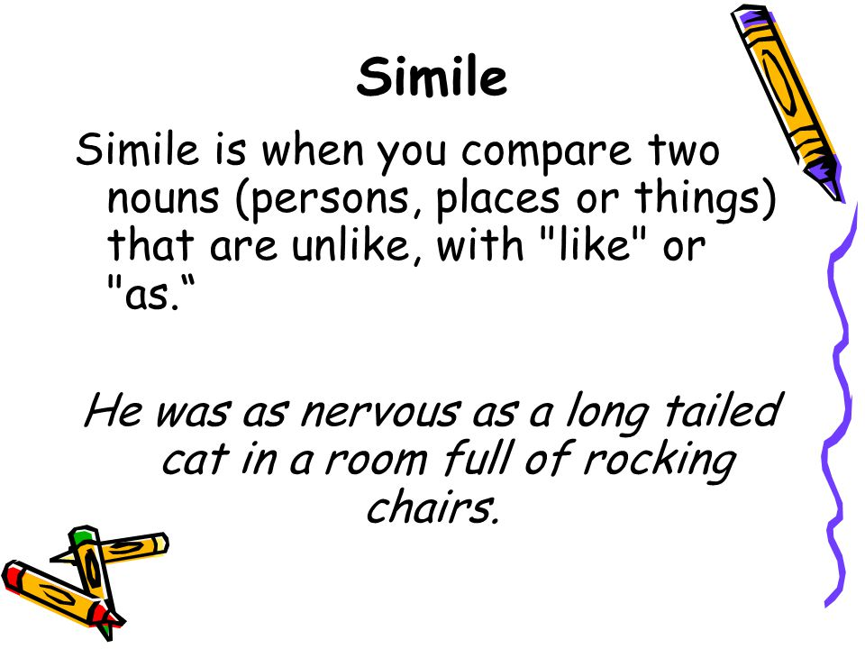 Simile Simile is when you compare two nouns (persons, places or things) that are unlike, with